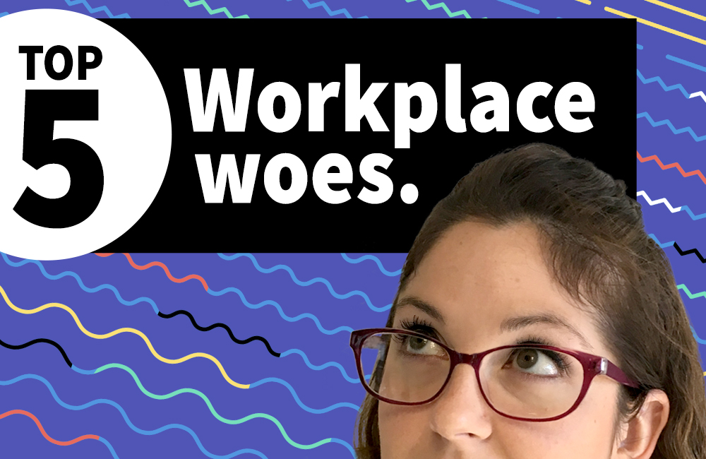 Top 5 Workplace Woes - Funny reasons to work at a creative agency